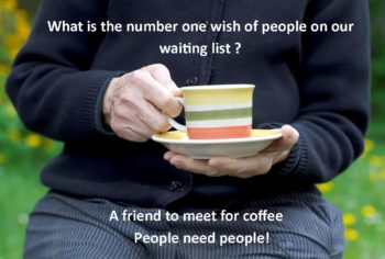 What is the number one wish of people on our waiting list? A friend to meet for coffee. People need people!